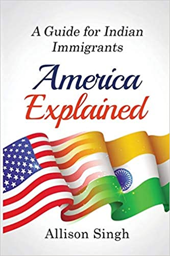 America Explained: A Guide for Indian Immigrants by Allison Singh